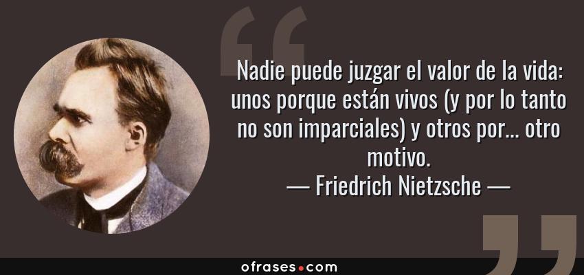 Frases de Friedrich Nietzsche - Nadie puede juzgar el valor de la vida: unos porque están vivos (y por lo tanto no son imparciales) y otros por... otro motivo.