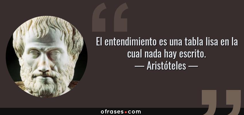 Frases de Aristóteles - El entendimiento es una tabla lisa en la cual nada hay escrito.