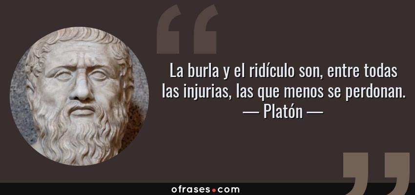 Frases de Platón - La burla y el ridículo son, entre todas las injurias, las que menos se perdonan.