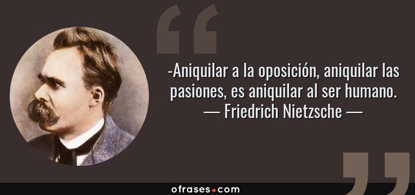 Frases de Friedrich Nietzsche - -Aniquilar a la oposición, aniquilar las pasiones, es aniquilar al ser humano.