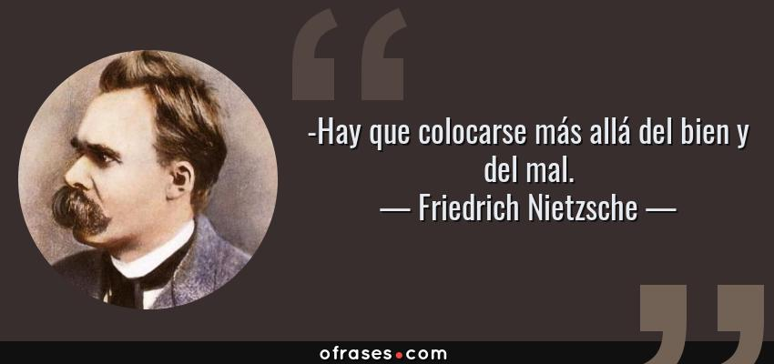 Frases de Friedrich Nietzsche - -Hay que colocarse más allá del bien y del mal.