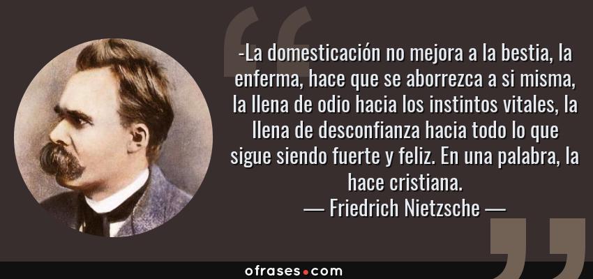 Frases de Friedrich Nietzsche - -La domesticación no mejora a la bestia, la enferma, hace que se aborrezca a si misma, la llena de odio hacia los instintos vitales, la llena de desconfianza hacia todo lo que sigue siendo fuerte y feliz. En una palabra, la hace cristiana.