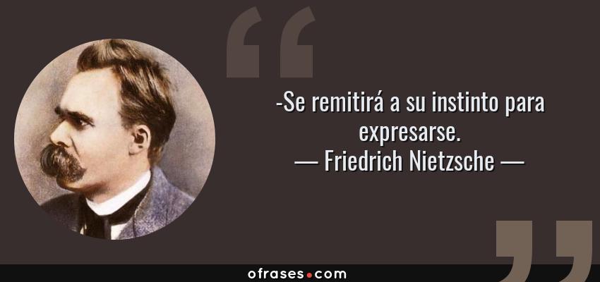 Frases de Friedrich Nietzsche - -Se remitirá a su instinto para expresarse.