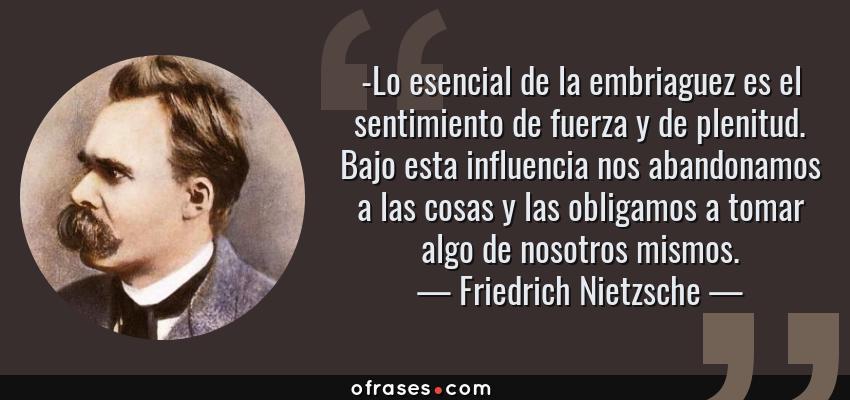 Frases de Friedrich Nietzsche - -Lo esencial de la embriaguez es el sentimiento de fuerza y de plenitud. Bajo esta influencia nos abandonamos a las cosas y las obligamos a tomar algo de nosotros mismos.