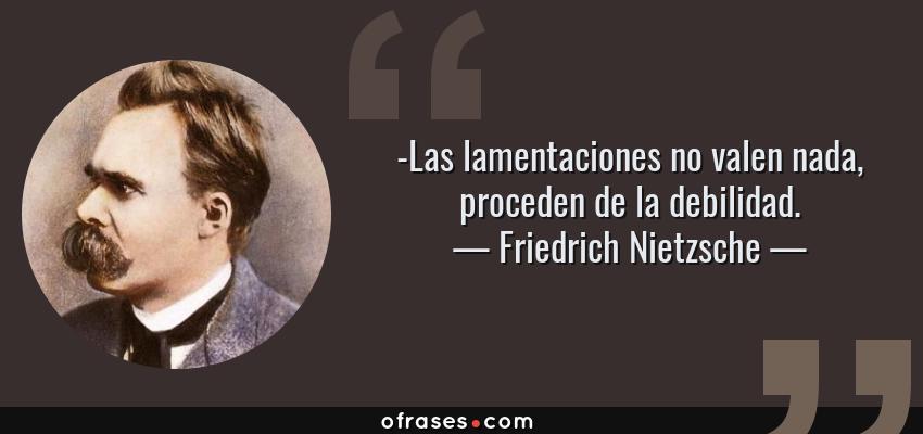 Frases de Friedrich Nietzsche - -Las lamentaciones no valen nada, proceden de la debilidad.