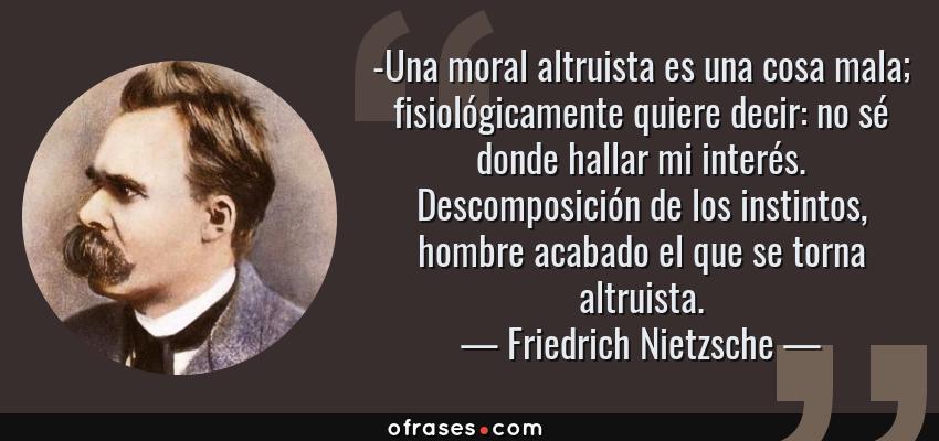 Frases de Friedrich Nietzsche - -Una moral altruista es una cosa mala; fisiológicamente quiere decir: no sé donde hallar mi interés. Descomposición de los instintos, hombre acabado el que se torna altruista.