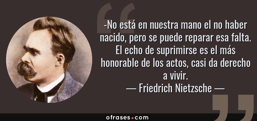 Frases de Friedrich Nietzsche - -No está en nuestra mano el no haber nacido, pero se puede reparar esa falta. El echo de suprimirse es el más honorable de los actos, casi da derecho a vivir.