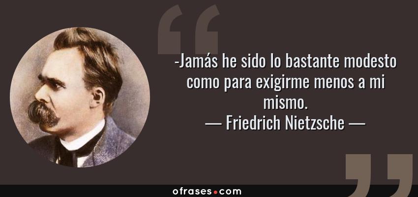 Frases de Friedrich Nietzsche - -Jamás he sido lo bastante modesto como para exigirme menos a mi mismo.