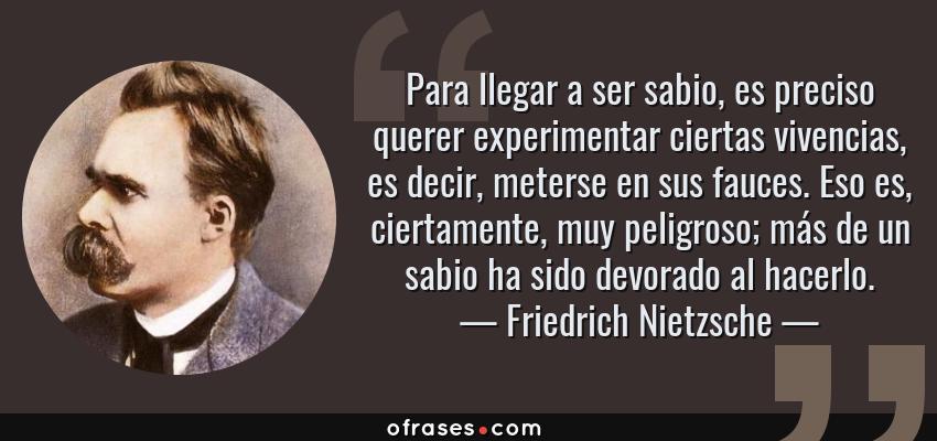 Frases de Friedrich Nietzsche - Para llegar a ser sabio, es preciso querer experimentar ciertas vivencias, es decir, meterse en sus fauces. Eso es, ciertamente, muy peligroso; más de un sabio ha sido devorado al hacerlo.