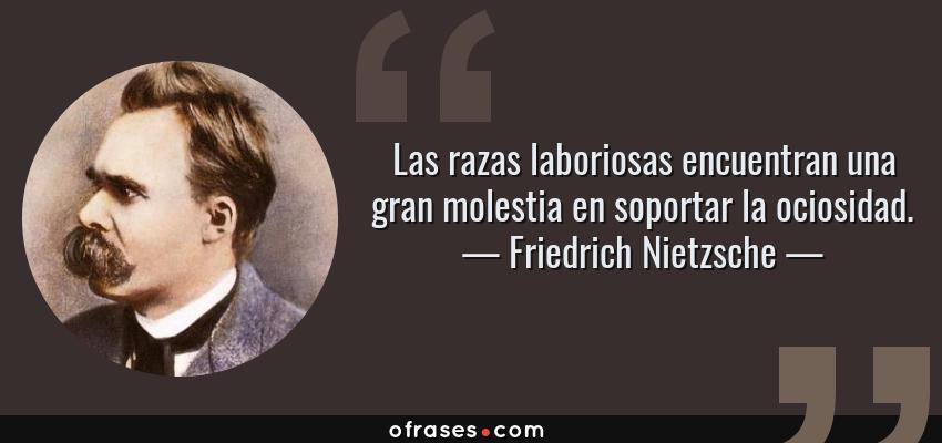 Frases de Friedrich Nietzsche - Las razas laboriosas encuentran una gran molestia en soportar la ociosidad.