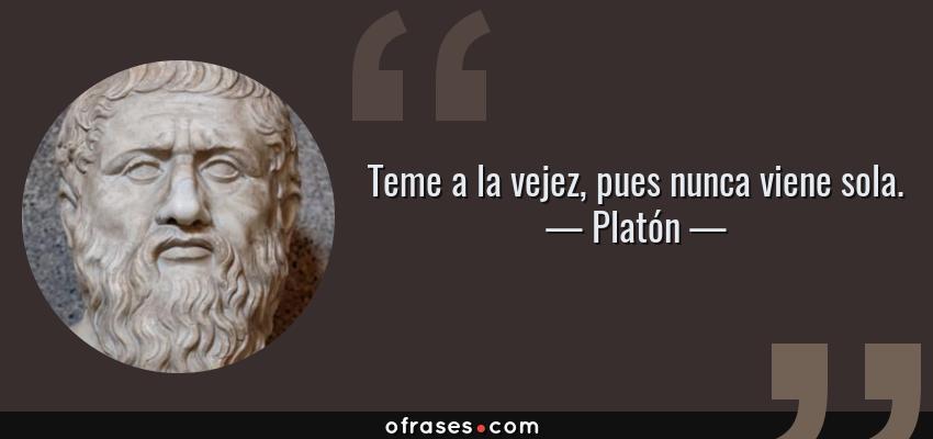 Frases de Platón - Teme a la vejez, pues nunca viene sola.