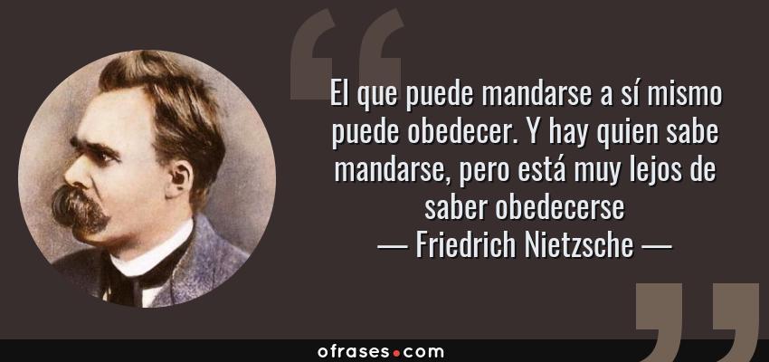 Frases de Friedrich Nietzsche - El que puede mandarse a sí mismo puede obedecer. Y hay quien sabe mandarse, pero está muy lejos de saber obedecerse