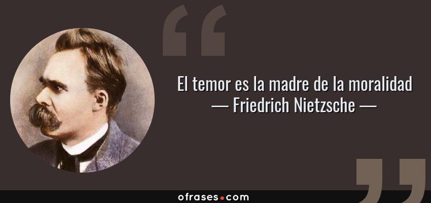 Frases de Friedrich Nietzsche - El temor es la madre de la moralidad