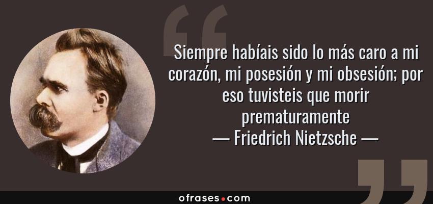 Frases de Friedrich Nietzsche - Siempre habíais sido lo más caro a mi corazón, mi posesión y mi obsesión; por eso tuvisteis que morir prematuramente