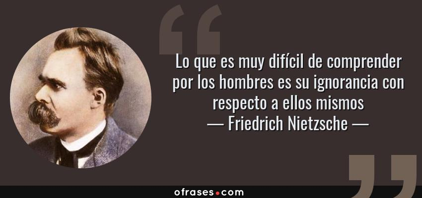 Frases de Friedrich Nietzsche - Lo que es muy difícil de comprender por los hombres es su ignorancia con respecto a ellos mismos