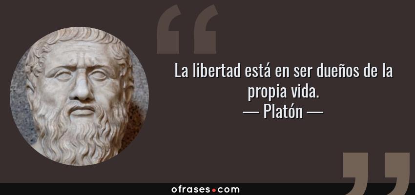 Frases de Platón - La libertad está en ser dueños de la propia vida.
