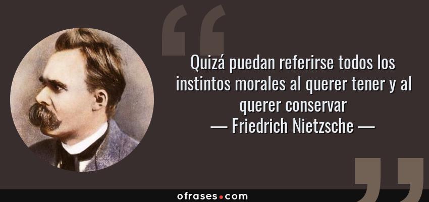 Frases de Friedrich Nietzsche - Quizá puedan referirse todos los instintos morales al querer tener y al querer conservar