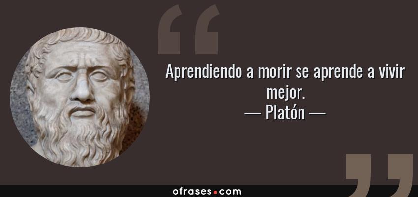 Frases de Platón - Aprendiendo a morir se aprende a vivir mejor.