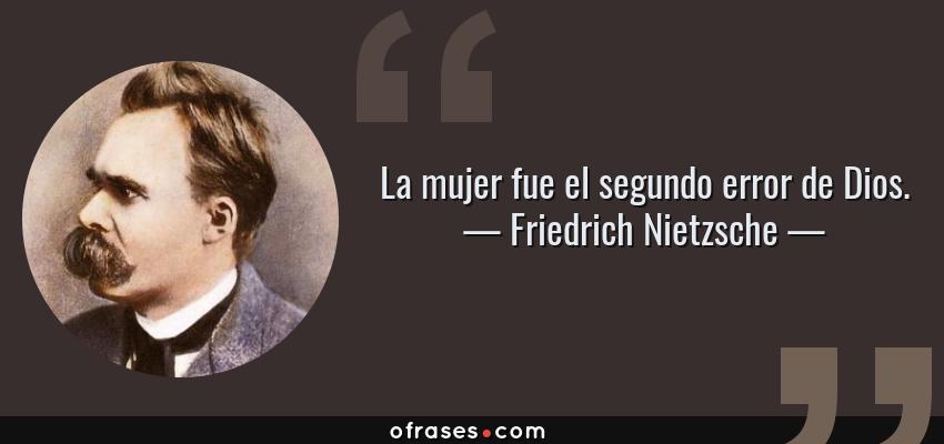 Frases de Friedrich Nietzsche - La mujer fue el segundo error de Dios.