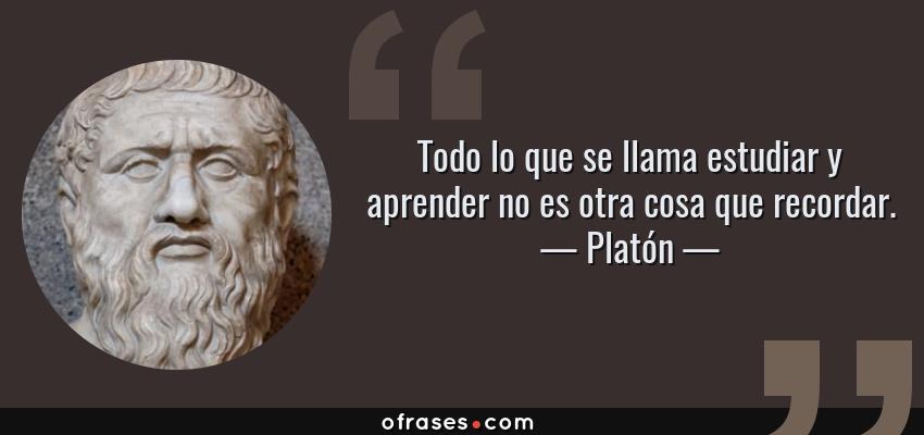 Frases de Platón - Todo lo que se llama estudiar y aprender no es otra cosa que recordar.