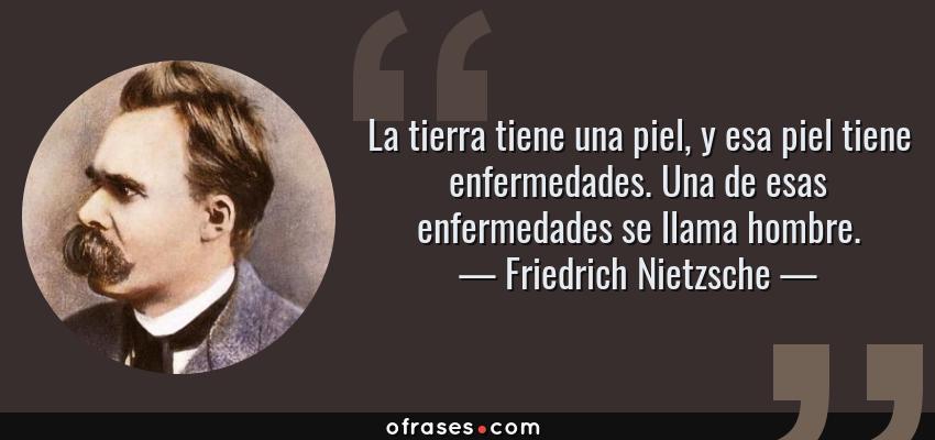 Frases de Friedrich Nietzsche - La tierra tiene una piel, y esa piel tiene enfermedades. Una de esas enfermedades se llama hombre.