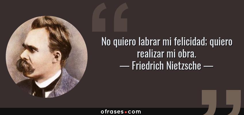 Frases de Friedrich Nietzsche - No quiero labrar mi felicidad; quiero realizar mi obra.