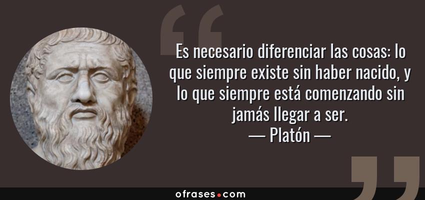 Frases de Platón - Es necesario diferenciar las cosas: lo que siempre existe sin haber nacido, y lo que siempre está comenzando sin jamás llegar a ser.