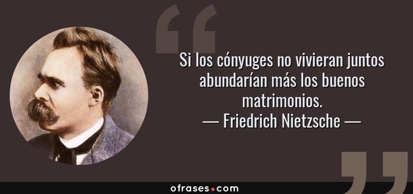 Frases de Friedrich Nietzsche - Si los cónyuges no vivieran juntos abundarían más los buenos matrimonios.