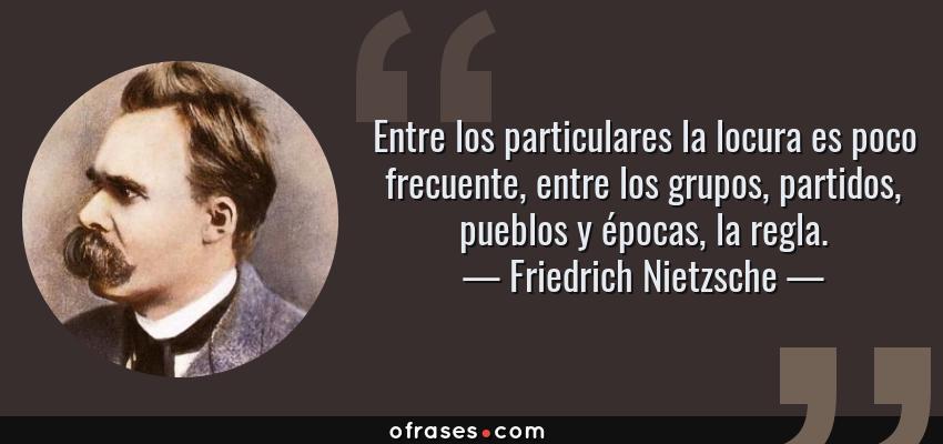 Frases de Friedrich Nietzsche - Entre los particulares la locura es poco frecuente, entre los grupos, partidos, pueblos y épocas, la regla.