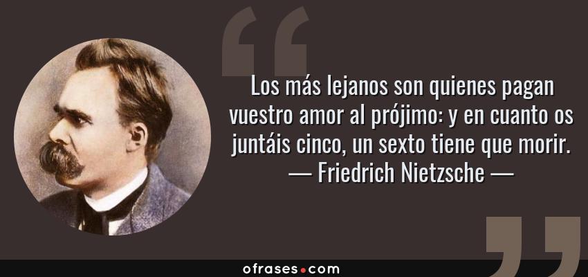 Frases de Friedrich Nietzsche - Los más lejanos son quienes pagan vuestro amor al prójimo: y en cuanto os juntáis cinco, un sexto tiene que morir.