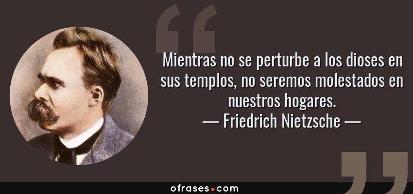 Frases de Friedrich Nietzsche - Mientras no se perturbe a los dioses en sus templos, no seremos molestados en nuestros hogares.