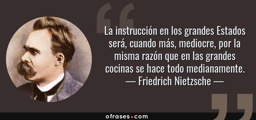 Frases de Friedrich Nietzsche - La instrucción en los grandes Estados será, cuando más, mediocre, por la misma razón que en las grandes cocinas se hace todo medianamente.