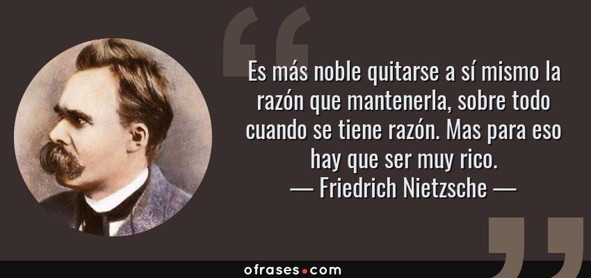 Frases de Friedrich Nietzsche - Es más noble quitarse a sí mismo la razón que mantenerla, sobre todo cuando se tiene razón. Mas para eso hay que ser muy rico.
