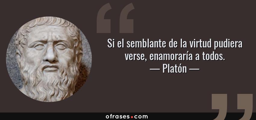Frases de Platón - Si el semblante de la virtud pudiera verse, enamoraría a todos.