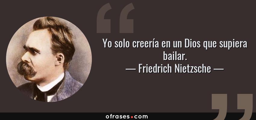 Frases de Friedrich Nietzsche - Yo solo creería en un Dios que supiera bailar.