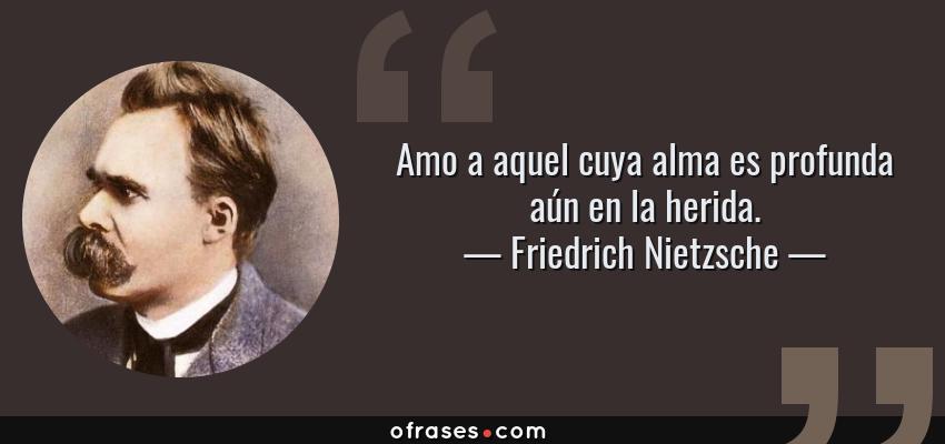 Frases de Friedrich Nietzsche - Amo a aquel cuya alma es profunda aún en la herida.