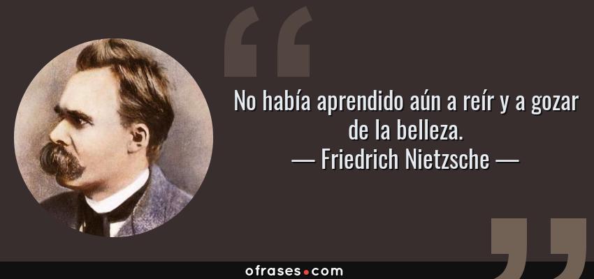 Frases de Friedrich Nietzsche - No había aprendido aún a reír y a gozar de la belleza.