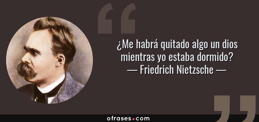 Frases de Friedrich Nietzsche - ¿Me habrá quitado algo un dios mientras yo estaba dormido?