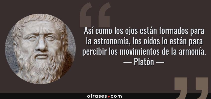 Frases de Platón - Así como los ojos están formados para la astronomía, los oídos lo están para percibir los movimientos de la armonía.