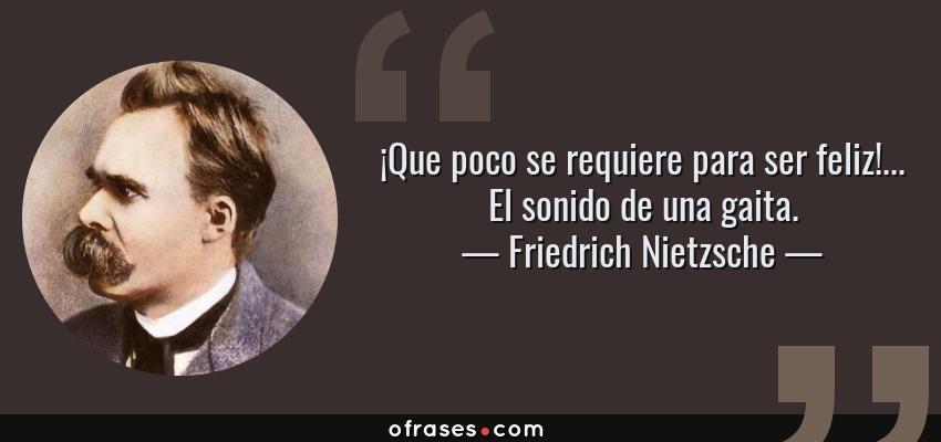 Frases de Friedrich Nietzsche - ¡Que poco se requiere para ser feliz!... El sonido de una gaita.
