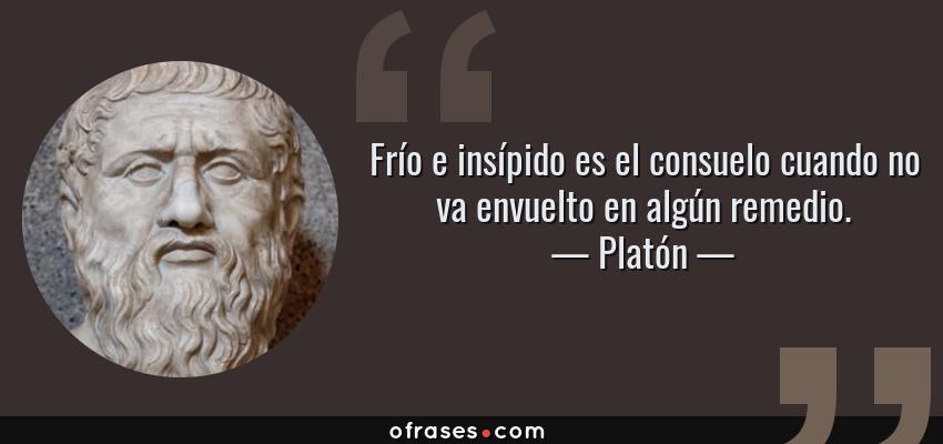 Frases de Platón - Frío e insípido es el consuelo cuando no va envuelto en algún remedio.
