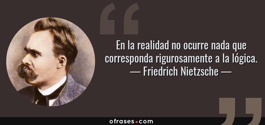 Frases de Friedrich Nietzsche - En la realidad no ocurre nada que corresponda rigurosamente a la lógica.
