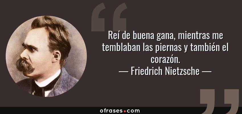 Frases de Friedrich Nietzsche - Reí de buena gana, mientras me temblaban las piernas y también el corazón.