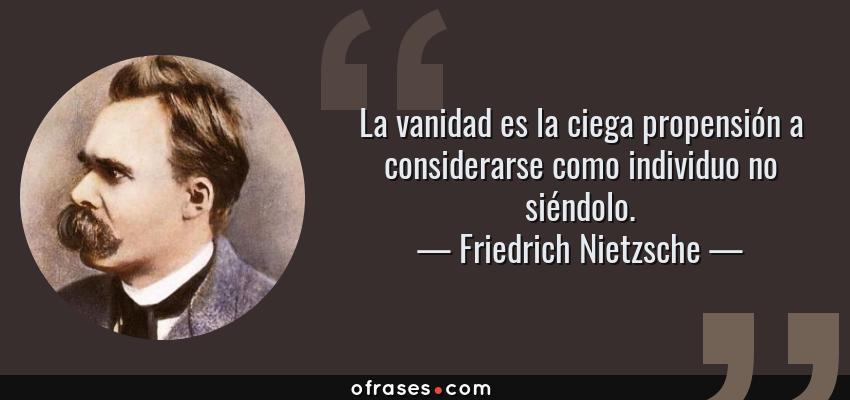 Frases de Friedrich Nietzsche - La vanidad es la ciega propensión a considerarse como individuo no siéndolo.