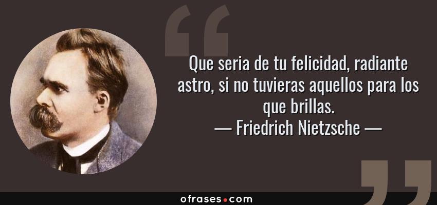 Frases de Friedrich Nietzsche - Que seria de tu felicidad, radiante astro, si no tuvieras aquellos para los que brillas.