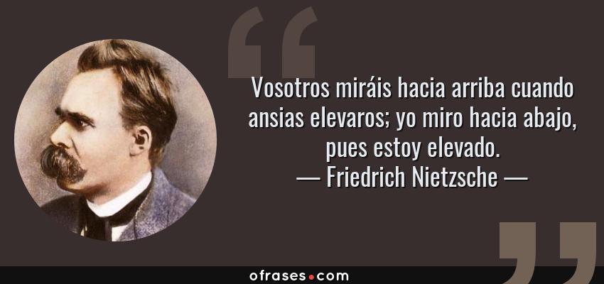 Frases de Friedrich Nietzsche - Vosotros miráis hacia arriba cuando ansias elevaros; yo miro hacia abajo, pues estoy elevado.