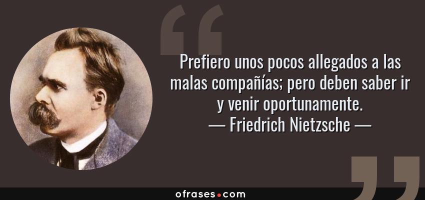 Frases de Friedrich Nietzsche - Prefiero unos pocos allegados a las malas compañías; pero deben saber ir y venir oportunamente.