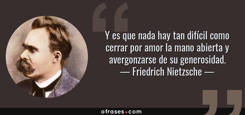 Frases de Friedrich Nietzsche - Y es que nada hay tan difícil como cerrar por amor la mano abierta y avergonzarse de su generosidad.
