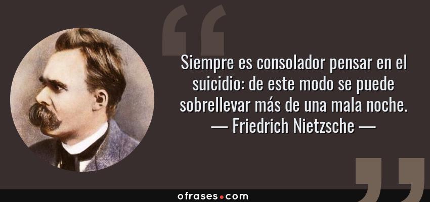 Frases de Friedrich Nietzsche - Siempre es consolador pensar en el suicidio: de este modo se puede sobrellevar más de una mala noche.