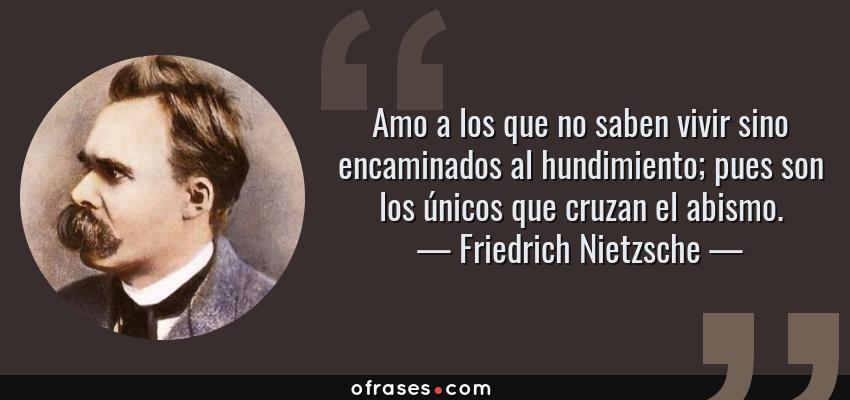Frases de Friedrich Nietzsche - Amo a los que no saben vivir sino encaminados al hundimiento; pues son los únicos que cruzan el abismo.